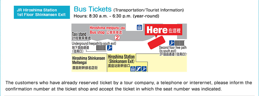 JR Hiroshima Station 1st Floor Shinkansen Exit Bus Tickets(Transportation/Tourist Information) Hours: 8:30 a.m. ? 6:30 p.m. (year-round) The customers who have already reserved ticket by a tour company, a telephone or interernet, please inform the confirmation number at the ticket shop and accept the ticket in which the seat number was indicated.