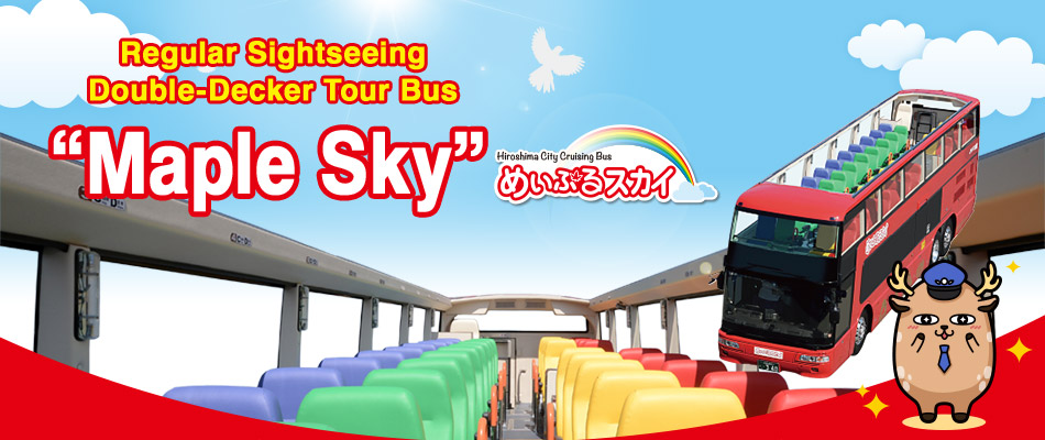 "Regular Sightseeing Double-Decker Tour Bus ""Maple Sky"" Tour the city of Hiroshima with an unmatched sense of freedom in our double-decker open-air bus! Choose from two courses: the City Drive Window Course or the Peace Memorial Park On-Site Tour Course! [Fares]Adult(12 or older) ¥2,000 Child(4 or 11) ¥1,000 [Days of Operation]Fridays,Saturdays,Sundays,national holidays,Golden Week,summer holidays,etc."